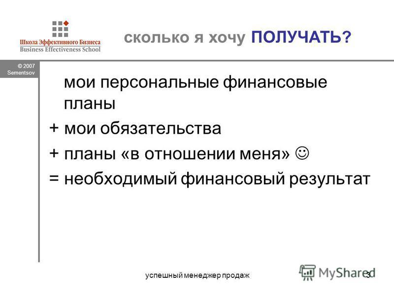 © 2007 Sementsov успешный менеджер продаж 3 сколько я хочу ПОЛУЧАТЬ? мои персональные финансовые планы + мои обязательства + планы «в отношении меня» = необходимый финансовый результат