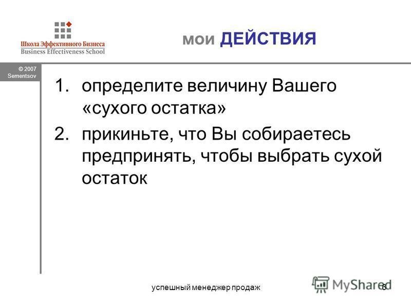 © 2007 Sementsov успешный менеджер продаж 6 мои ДЕЙСТВИЯ 1. определите величину Вашего «сухого остатка» 2.прикиньте, что Вы собираетесь предпринять, чтобы выбрать сухой остаток