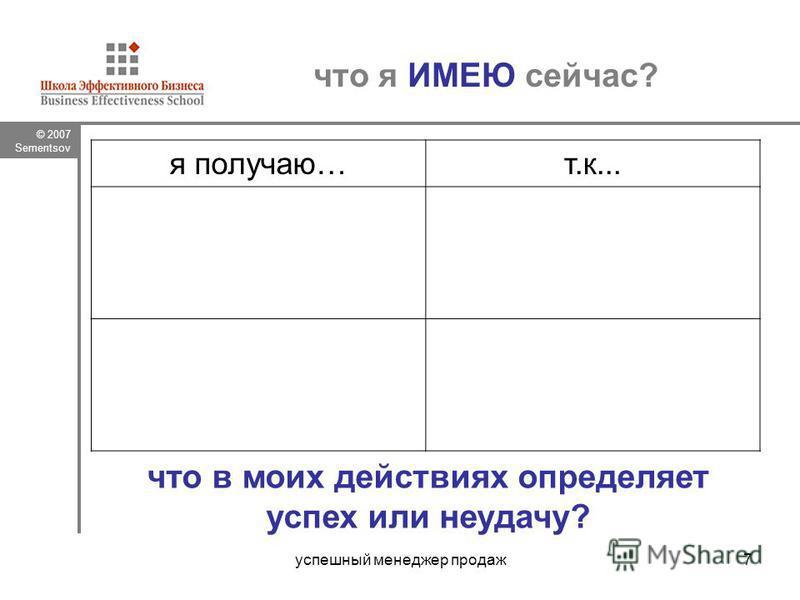 © 2007 Sementsov успешный менеджер продаж 7 что я ИМЕЮ сейчас? я получаю…т.к... что в моих действиях определяет успех или неудачу?