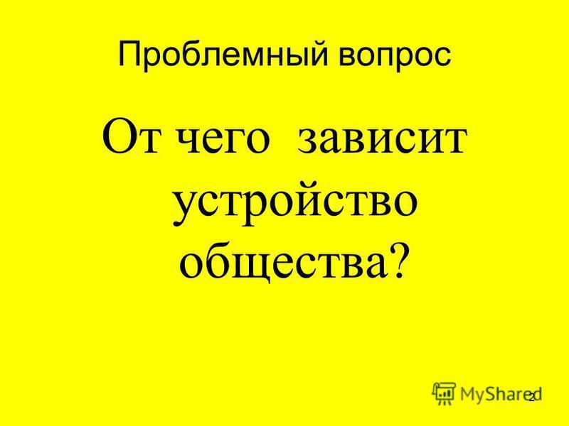 Проблемный вопрос От чего зависит устройство общества? 2