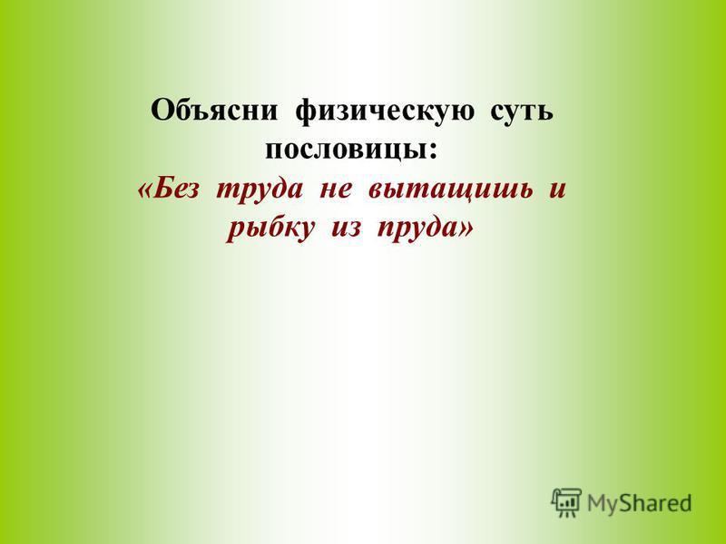 Объясни физическую суть пословицы: «Без труда не вытащишь и рыбку из пруда»