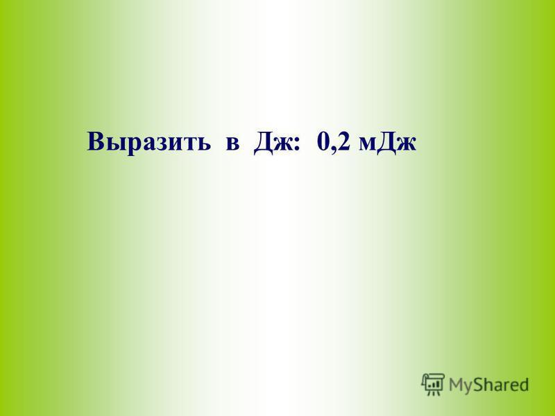 Выразить в Дж: 0,2 м Дж