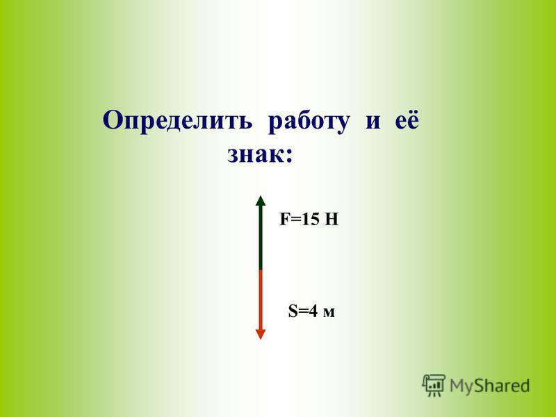 Определить работу и её знак: F=15 H S=4 м