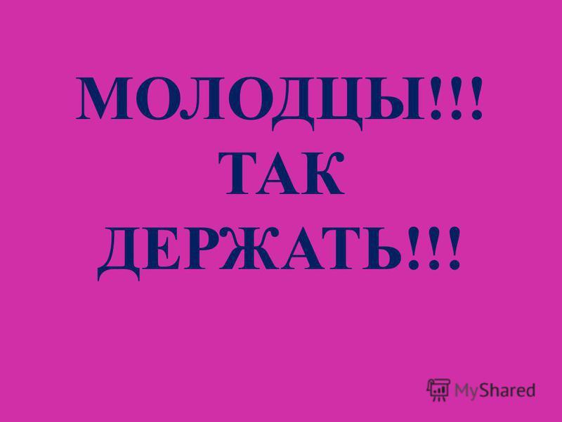 МОЛОДЦЫ!!! ТАК ДЕРЖАТЬ!!!