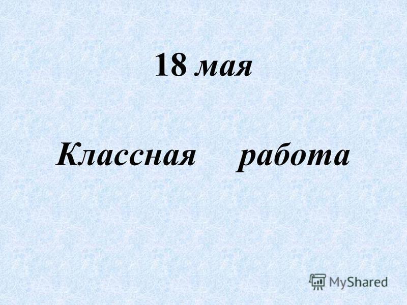 18 мая Классная работа