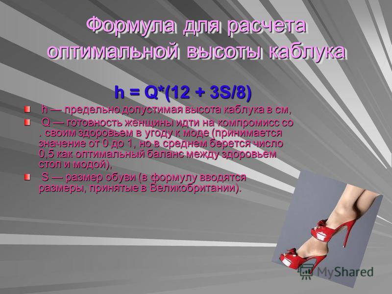 Формула для расчета оптимальной высоты каблука h = Q*(12 + 3S/8) h = Q*(12 + 3S/8) h предельно допустимая высота каблука в см, h предельно допустимая высота каблука в см, Q готовность женщины идти на компромисс со. своим здоровьем в угоду к моде (при