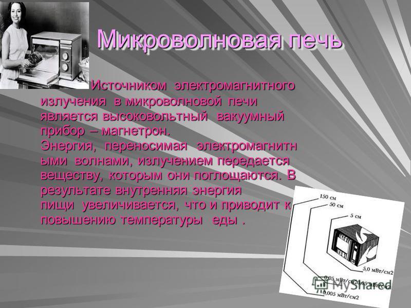 Микроволновая печь Микроволновая печь Источником электромагнитного излучения в микроволновой печи является высоковольтный вакуумный прибор – магнетрон. Энергия, переносимая электромагнитными волнами, излучением передается веществу, которым они поглощ