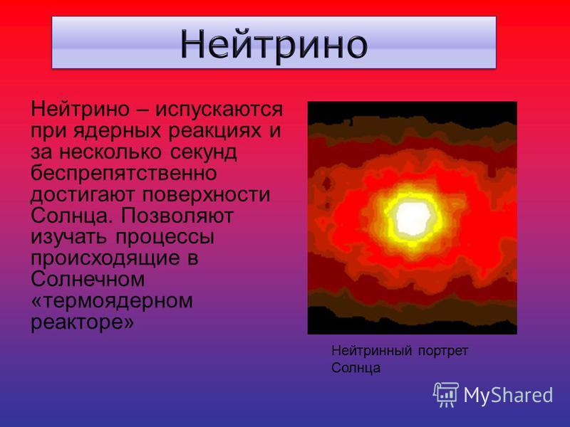 Нейтрино – испускаются при ядерных реакциях и за несколько секунд беспрепятственно достигают поверхности Солнца. Позволяют изучать процессы происходящие в Солнечном «термоядерном реакторе» Нейтринный портрет Солнца