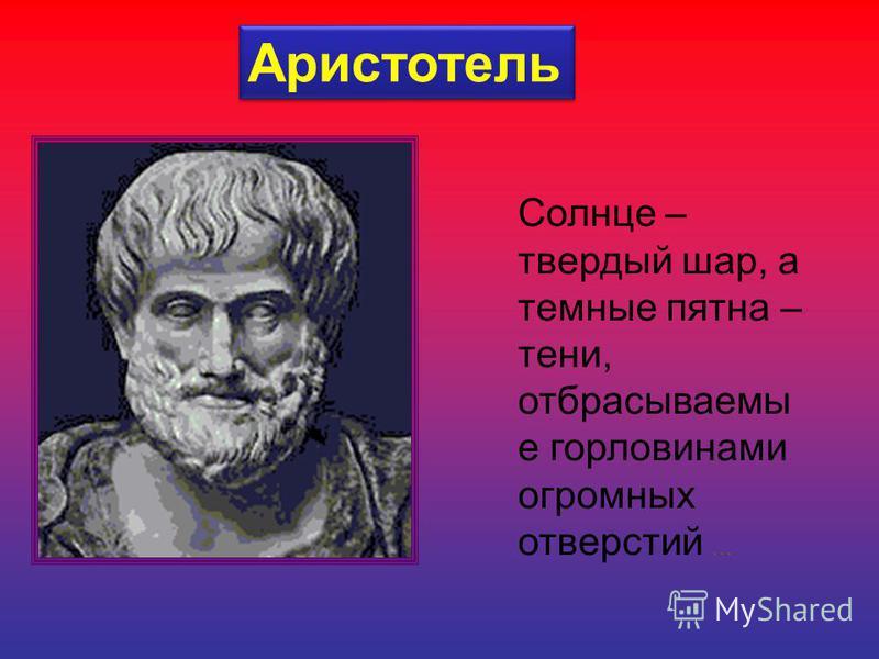 Аристотель Солнце – твердый шар, а темные пятна – тени, отбрасываемы е горловинами огромных отверстий …