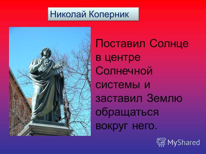 Николай Коперник Поставил Солнце в центре Солнечной системы и заставил Землю обращаться вокруг него.