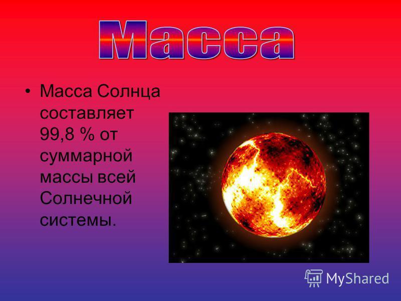 Масса Солнца составляет 99,8 % от суммарной массы всей Солнечной системы.
