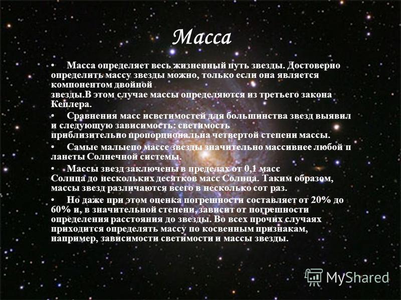 Масса Масса определяет весь жизненный путь звезды. Достоверно определить массу звезды можно, только если она является компонентом двойной звезды.В этом случае массы определяются из третьего закона Кеплера. Сравнения масс светимостей для большинства з