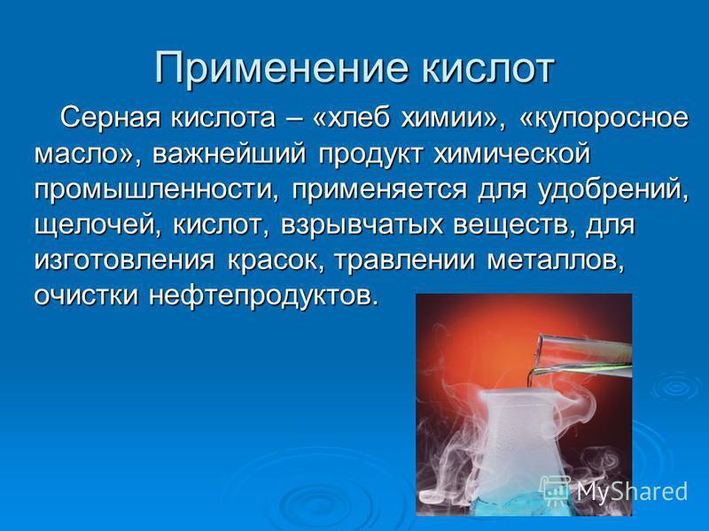 Применение кислот Серная кислота – «хлеб химии», «купоросное масло», важнейший продукт химической промышленности, применяется для удобрений, щелочей, кислот, взрывчатых веществ, для изготовления красок, травлении металлов, очистки нефтепродуктов. Сер