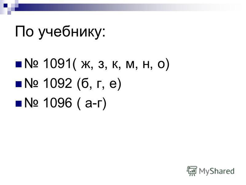 По учебнику: 1091( ж, з, к, м, н, о) 1092 (б, г, е) 1096 ( а-г)