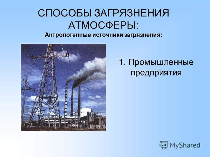 СПОСОБЫ ЗАГРЯЗНЕНИЯ АТМОСФЕРЫ: Антропогенные источники загрязнения: 1. Промышленные предприятия