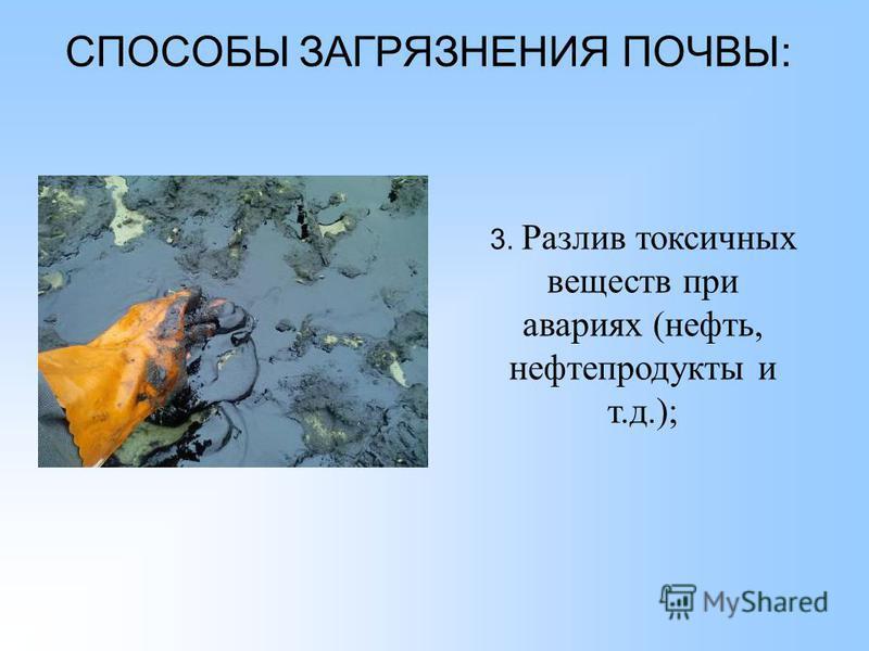 СПОСОБЫ ЗАГРЯЗНЕНИЯ ПОЧВЫ: 3. Разлив токсичных веществ при авариях (нефть, нефтепродукты и т.д.);