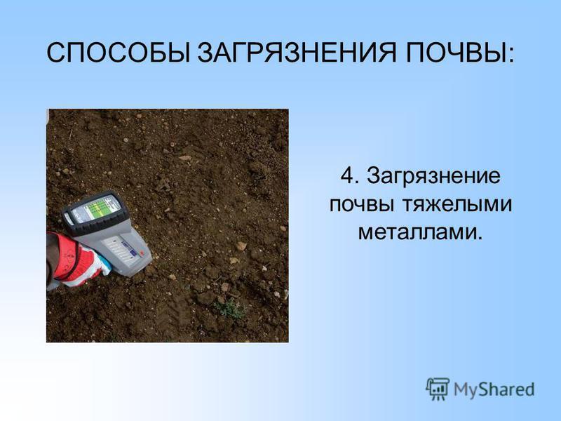 СПОСОБЫ ЗАГРЯЗНЕНИЯ ПОЧВЫ: 4. Загрязнение почвы тяжелыми металлами.