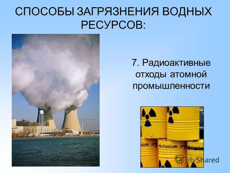 СПОСОБЫ ЗАГРЯЗНЕНИЯ ВОДНЫХ РЕСУРСОВ: 7. Радиоактивные отходы атомной промышленности