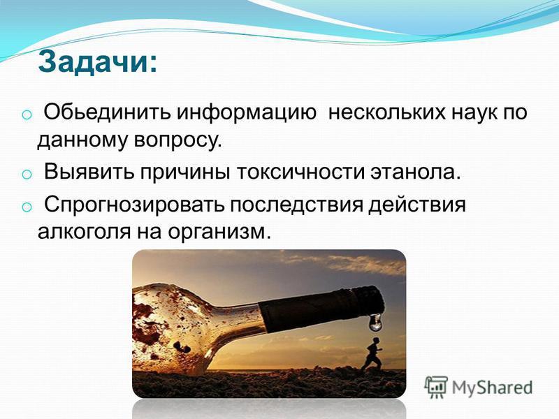 Задачи: o Обьединить информацию нескольких наук по данному вопросу. o Выявить причины токсичности этанола. o Спрогнозировать последствия действия алкоголя на организм.