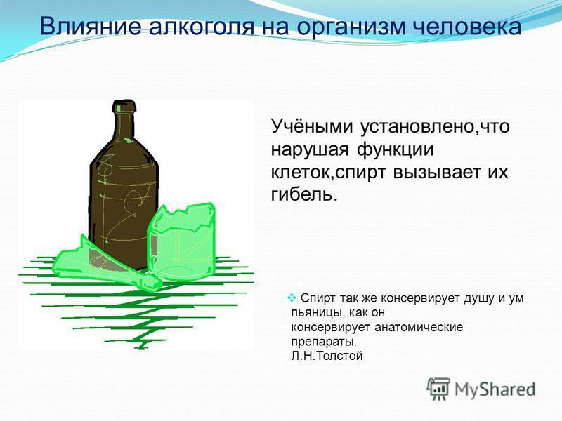Влияние алкоголя на организм человека Учёными установлено,что нарушая функции клеток,спирт вызывает их гибель. Спирт так же консервирует душу и ум пьяницы, как он консервирует анатомические препараты. Л.Н.Толстой