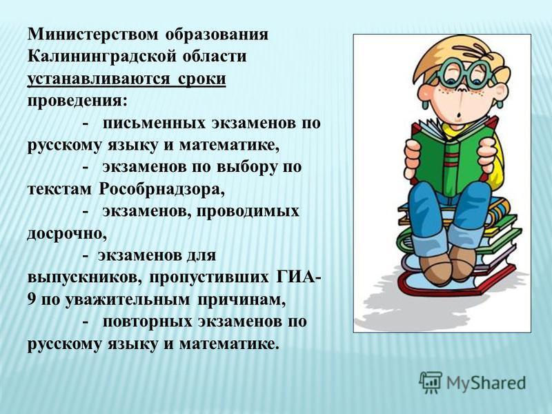 Министерством образования Калининградской области устанавливаются сроки проведения: - письменных экзаменов по русскому языку и математике, - экзаменов по выбору по текстам Рособрнадзора, - экзаменов, проводимых досрочно, - экзаменов для выпускников,