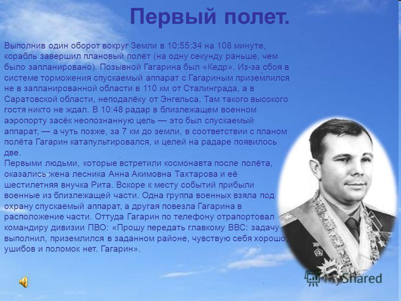 12 апреля 1961 года с космодрома Байконур стартовал космический корабль – спутник «Восток», пилотируемый Юрием Алексеевичем Гагариным. Юрий Гагарин сделал всего один виток вокруг Земли. Полет продолжался 1 час 48 минут. Он открыл новую эру - эру полё