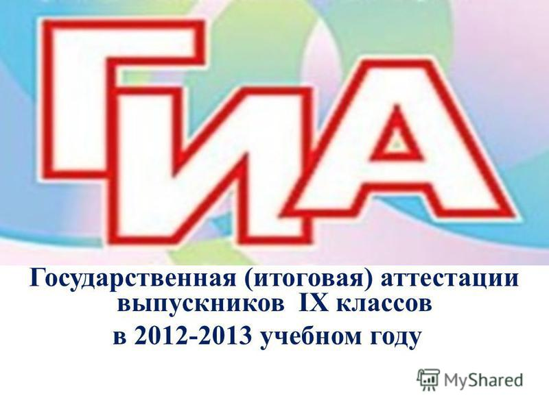 в 2012-2013 учебном году Государственная (итоговая) аттестации выпускников IX классов
