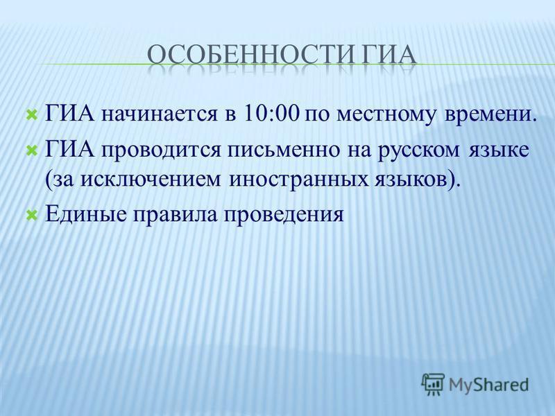 ГИА начинается в 10:00 по местному времени. ГИА проводится письменно на русском языке (за исключением иностранных языков). Единые правила проведения