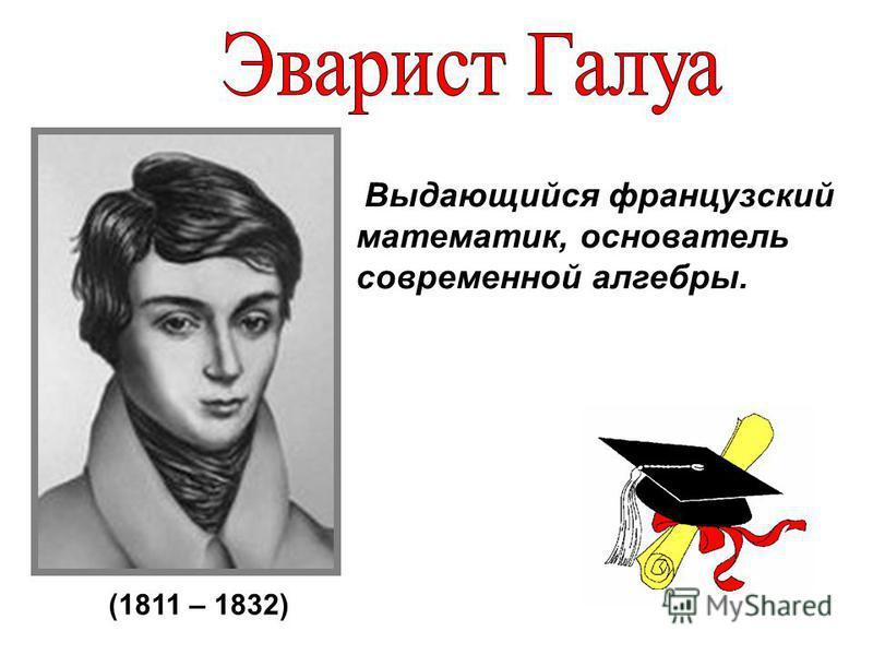 Выдающийся французский математик, основатель современной алгебры. (1811 – 1832)