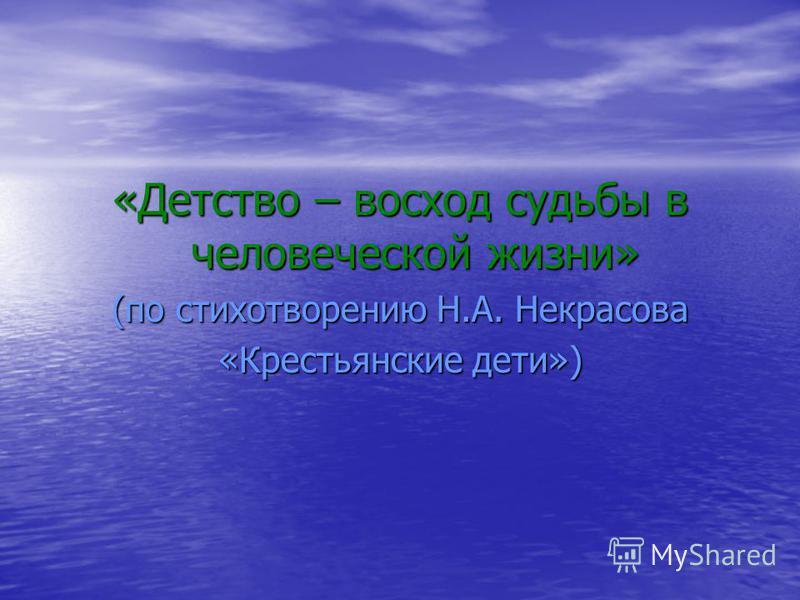 «Детство – восход судьбы в человеческой жизни» (по стихотворению Н.А. Некрасова «Крестьянские дети»)