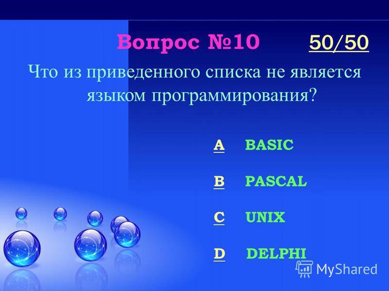Вопрос 10 Что из приведенного списка не является языком программирования? A BASIC B PASCAL C UNIX D DELPHI 50/50