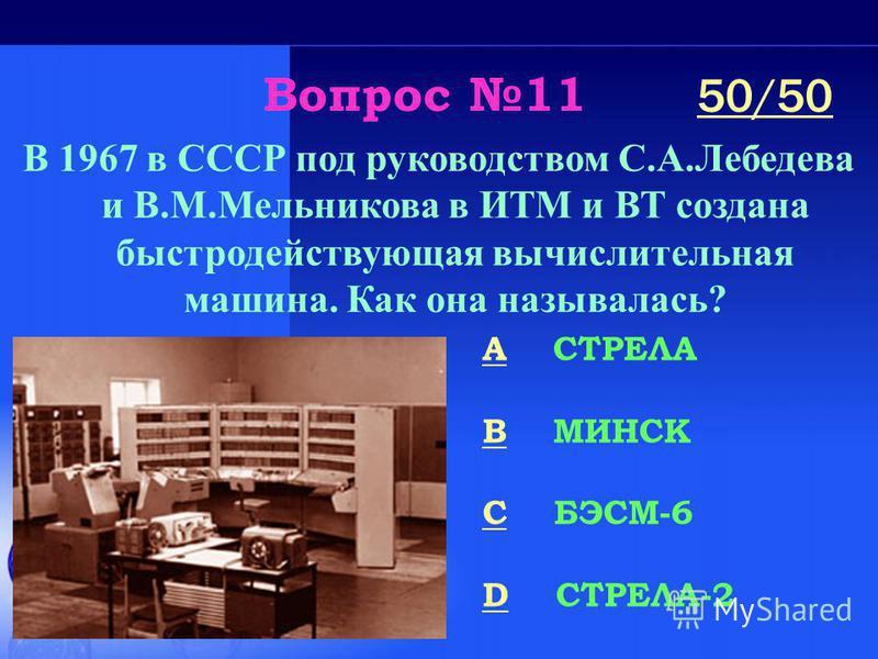 Вопрос 11 В 1967 в СССР под руководством С.А.Лебедева и В.М.Мельникова в ИТМ и ВТ создана быстродействующая вычислительная машина. Как она называлась? A СТРЕЛА B МИНСК C БЭСМ-6 D СТРЕЛА-2 50/50