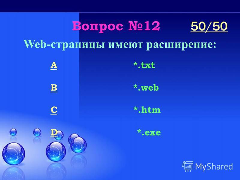 Вопрос 12 Web-страницы имеют расширение: A *.txt B *.web C *.htm D *.exe 50/50