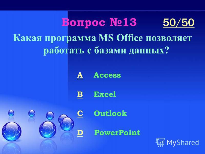 Вопрос 13 Какая программа MS Office позволяет работать с базами данных? A Access B Excel C Outlook D PowerPoint 50/50