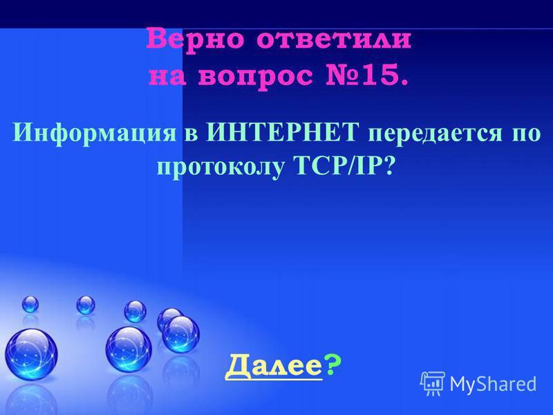 Верно ответили на вопрос 15. Далее Далее? Информация в ИНТЕРНЕТ передается по протоколу TCP/IP?