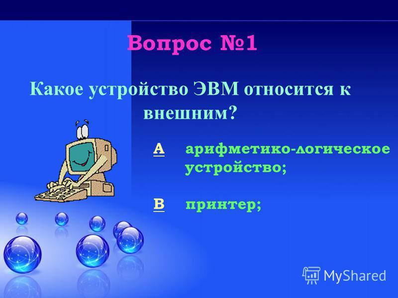Вопрос 1 Какое устройство ЭВМ относится к внешним? A арифметико-логическое устройство; B принтер;