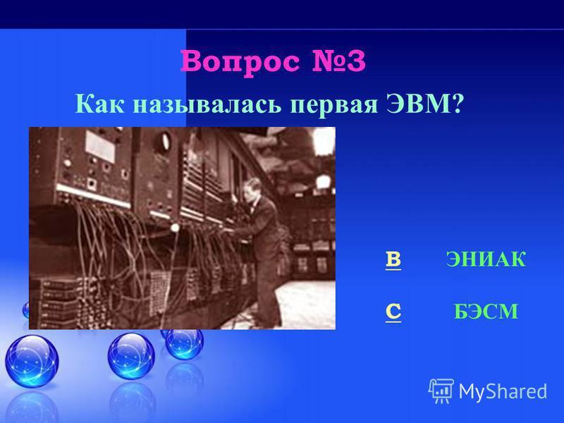 Вопрос 3 BB ЭНИАК CC БЭСМ Как называлась первая ЭВМ?