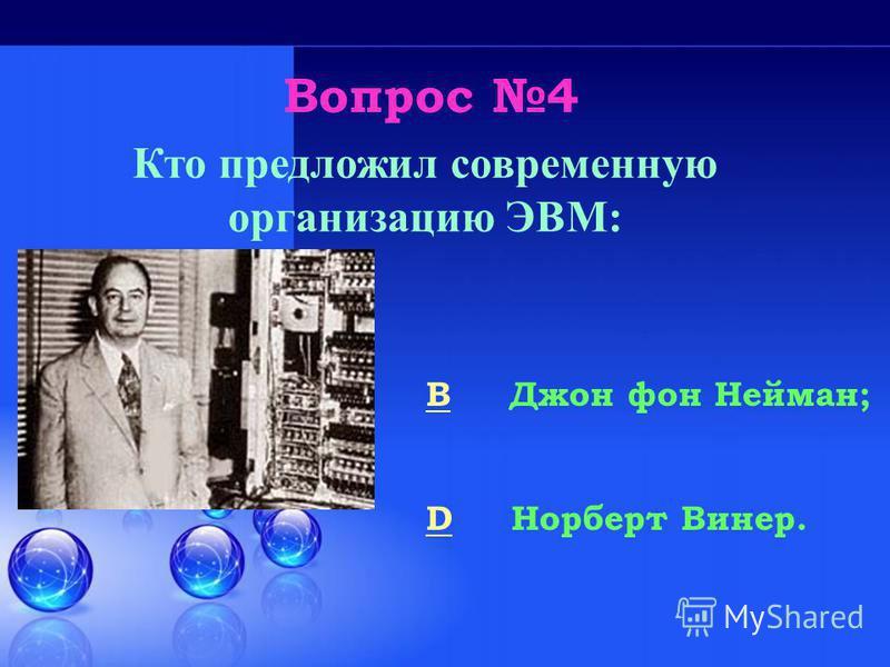Вопрос 4 BB Джон фон Нейман; DD Норберт Винер. Кто предложил современную организацию ЭВМ: