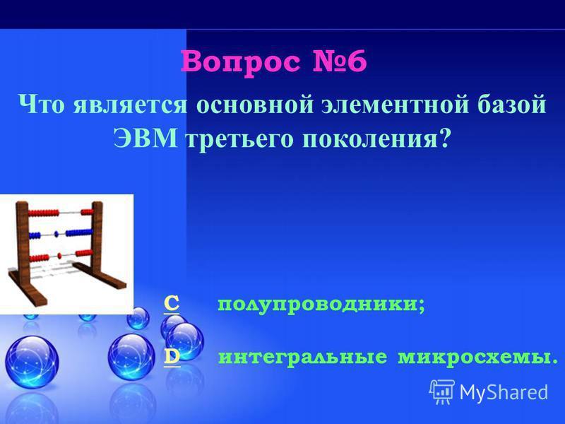 Вопрос 6 CC полупроводники; DD интегральные микросхемы. Что является основной элементной базой ЭВМ третьего поколения?
