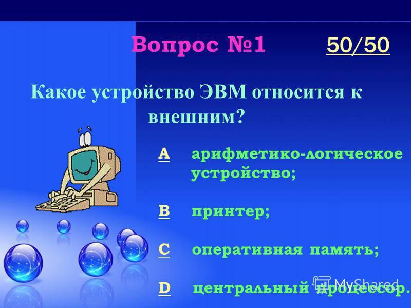 Вопрос 1 Какое устройство ЭВМ относится к внешним? A арифметико-логическое устройство; B принтер; C оперативная память; D центральный процессор. 50/50