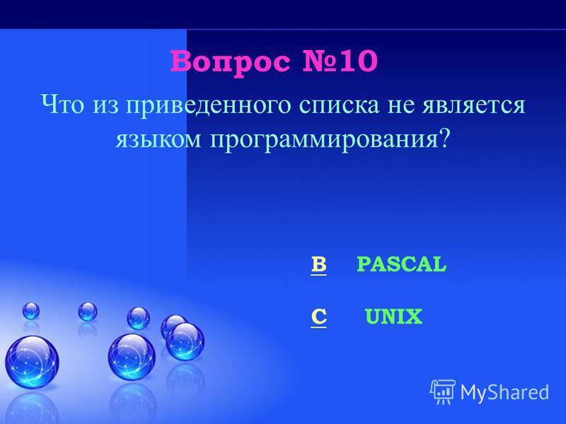 Вопрос 10 BB PASCAL CC UNIX Что из приведенного списка не является языком программирования?