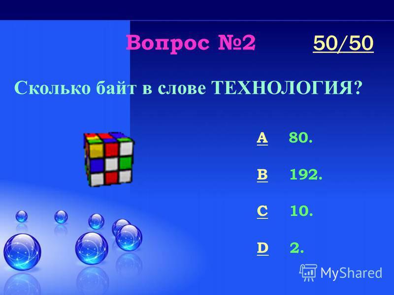 Вопрос 2 Сколько байт в слове ТЕХНОЛОГИЯ? A 80. B 192. C 10. D 2. 50/50