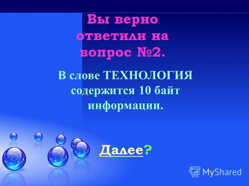 Вы верно ответили на вопрос 2. Далее Далее? В слове ТЕХНОЛОГИЯ содержится 10 байт информации.