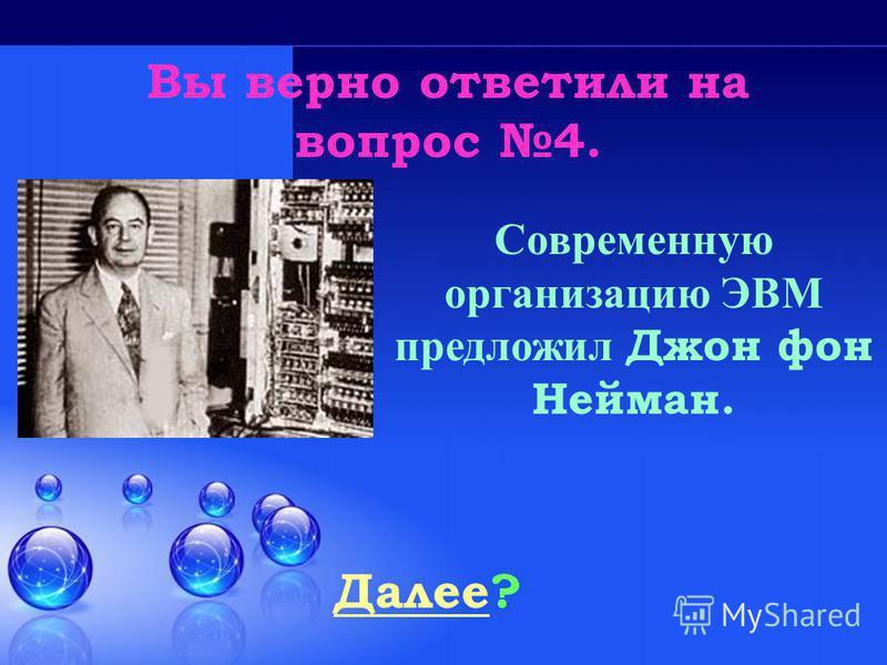 Вы верно ответили на вопрос 4. Далее Далее? Современную организацию ЭВМ предложил Джон фон Нейман.