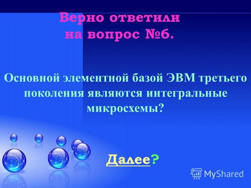 Верно ответили на вопрос 6. Далее Далее? Основной элементной базой ЭВМ третьего поколения являются интегральные микросхемы?