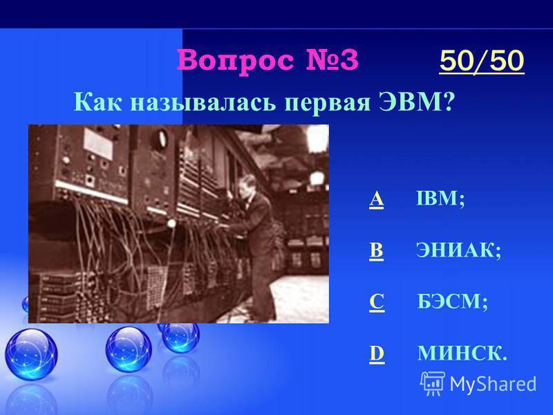 Вопрос 3 Как называлась первая ЭВМ? A IBM; B ЭНИАК; C БЭСМ; D МИНСК. 50/50