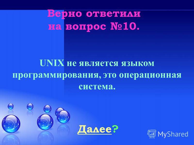 Верно ответили на вопрос 10. Далее Далее? UNIX не является языком программирования, это операционная система.