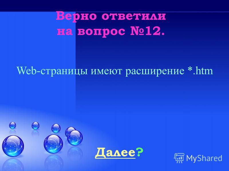 Верно ответили на вопрос 12. Далее Далее? Web-страницы имеют расширение *.htm