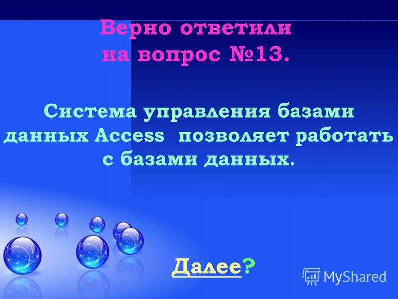 Верно ответили на вопрос 13. Далее Далее? Система управления базами данных Access позволяет работать с базами данных.