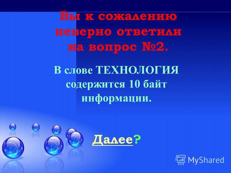 Далее Далее? Вы к сожалению неверно ответили на вопрос 2. В слове ТЕХНОЛОГИЯ содержится 10 байт информации.